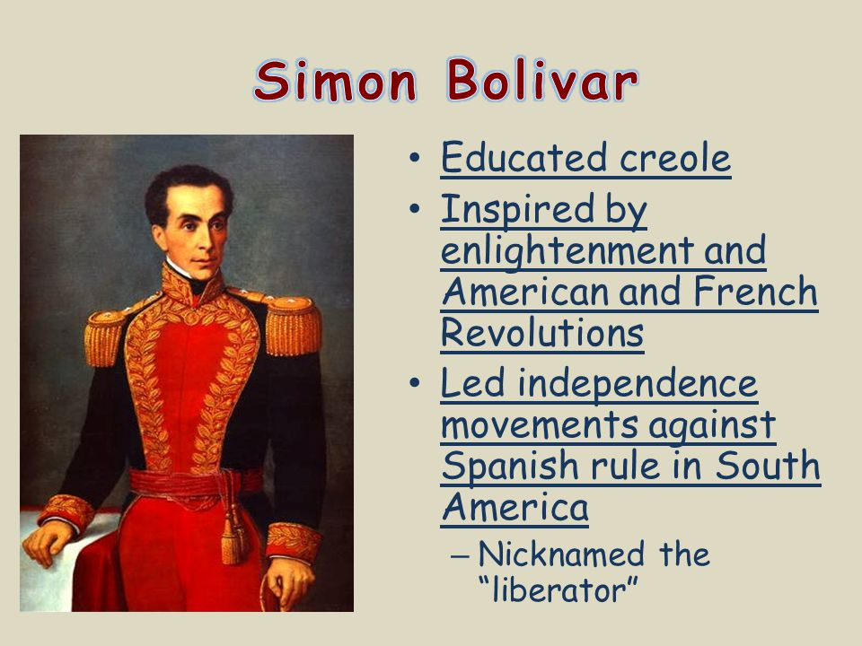 Educated creole Inspired by enlightenment and American and French Revolutions Led independence movements against Spanish rule in South America – Nickn