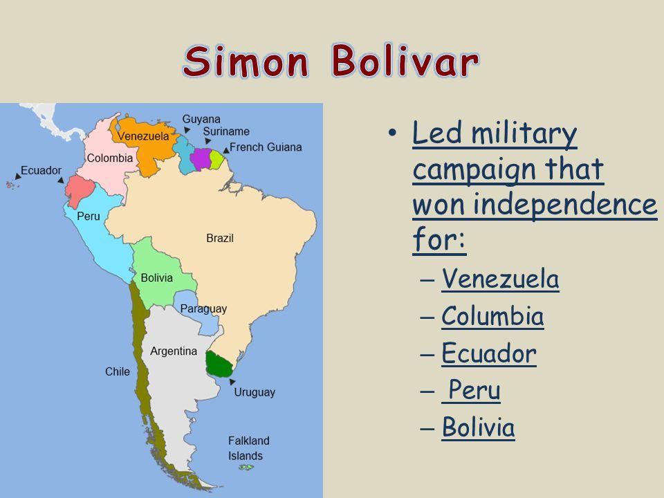 Led military campaign that won independence for: – Venezuela – Columbia – Ecuador – Peru – Bolivia