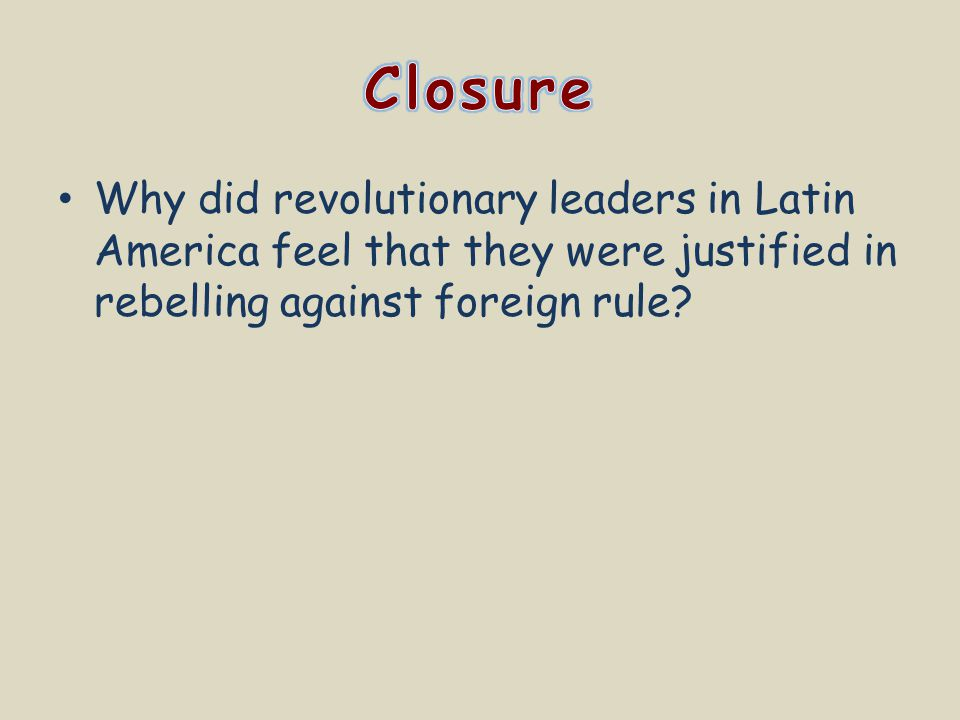 Why did revolutionary leaders in Latin America feel that they were justified in rebelling against foreign rule?