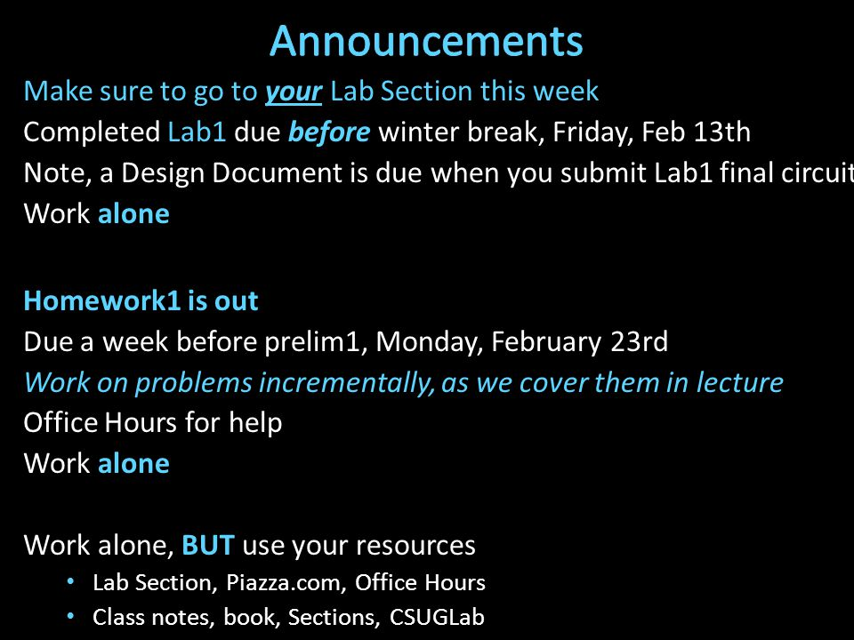 Make sure to go to your Lab Section this week Completed Lab1 due before winter break, Friday, Feb 13th Note, a Design Document is due when you submit Lab1 final circuit Work alone Homework1 is out Due a week before prelim1, Monday, February 23rd Work on problems incrementally, as we cover them in lecture Office Hours for help Work alone Work alone, BUT use your resources Lab Section, Piazza.com, Office Hours Class notes, book, Sections, CSUGLab