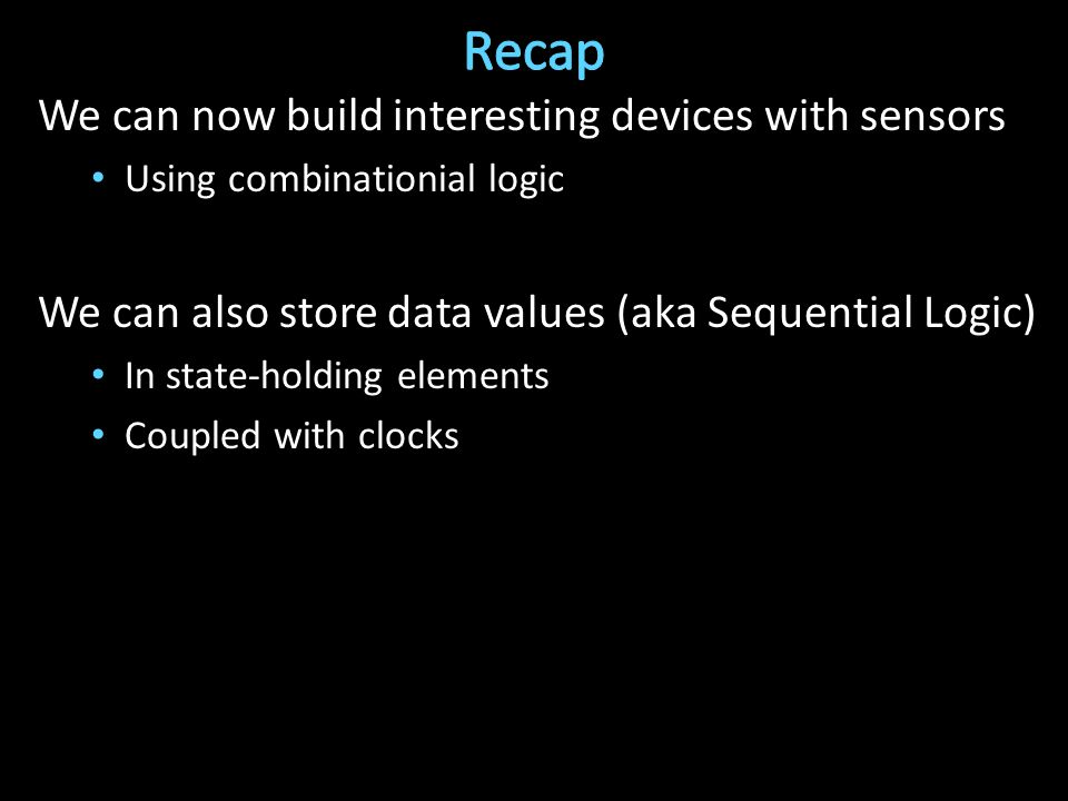 We can now build interesting devices with sensors Using combinationial logic We can also store data values (aka Sequential Logic) In state-holding elements Coupled with clocks