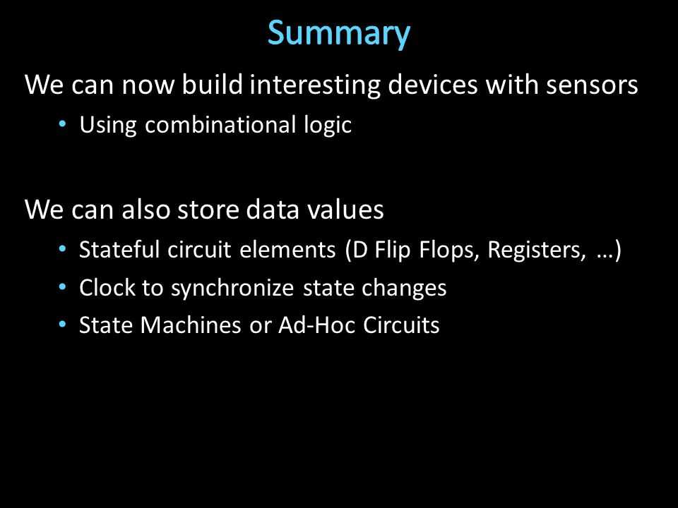 We can now build interesting devices with sensors Using combinational logic We can also store data values Stateful circuit elements (D Flip Flops, Registers, …) Clock to synchronize state changes State Machines or Ad-Hoc Circuits