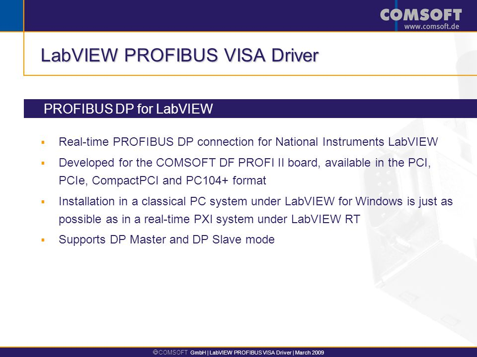  COMSOFT GmbH | LabVIEW PROFIBUS VISA Driver | March 2009 LabVIEW PROFIBUS VISA Driver  Real-time PROFIBUS DP connection for National Instruments LabVIEW  Developed for the COMSOFT DF PROFI II board, available in the PCI, PCIe, CompactPCI and PC104+ format  Installation in a classical PC system under LabVIEW for Windows is just as possible as in a real-time PXI system under LabVIEW RT  Supports DP Master and DP Slave mode PROFIBUS DP for LabVIEW