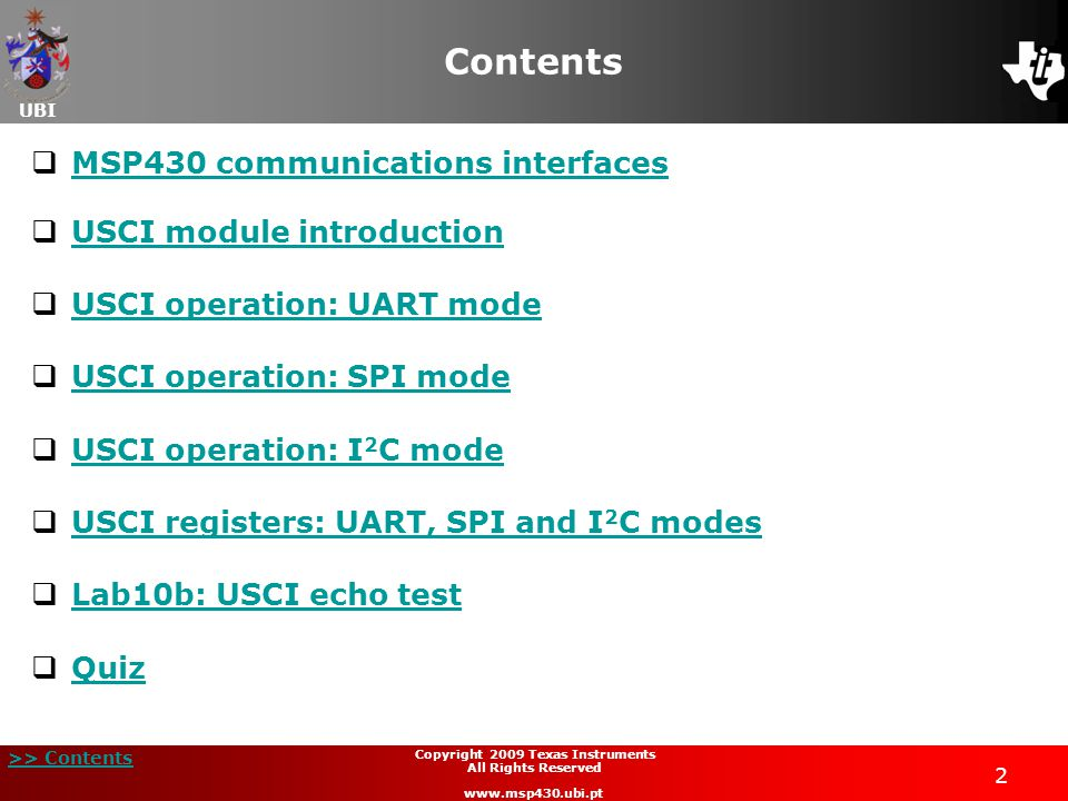 UBI >> Contents 3 Copyright 2009 Texas Instruments All Rights Reserved www.msp430.ubi.pt MSP430 communications interfaces (1/2)  Equipped with three serial communication interfaces:  USART (Universal Synchronous/Asynchronous Receiver/Transmitter): UART mode; SPI mode; I 2 C (on 'F15x/'F16x only).