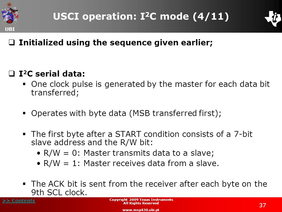 UBI >> Contents 38 Copyright 2009 Texas Instruments All Rights Reserved www.msp430.ubi.pt USCI operation: I 2 C mode (5/11)  I 2 C addressing modes (7-bit and 10-bit addressing modes);  I 2 C module operating modes:  Master transmitter;  Master receiver;  Slave transmitter;  Slave receiver.