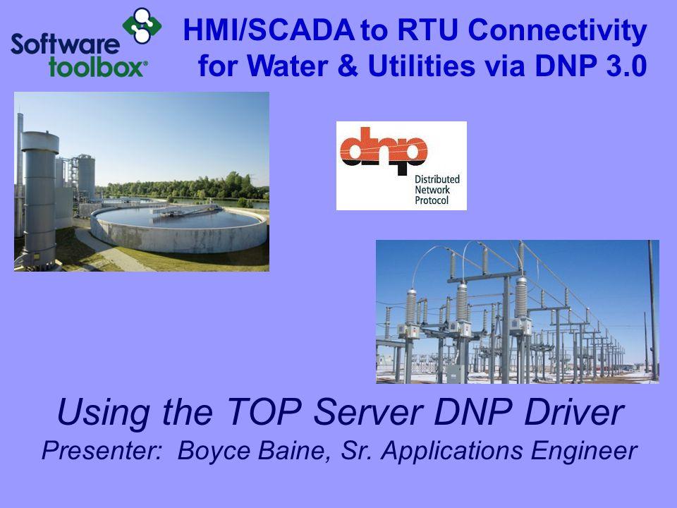 Using the TOP Server DNP Driver Presenter: Boyce Baine, Sr. Applications Engineer HMI/SCADA to RTU Connectivity for Water & Utilities via DNP 3.0