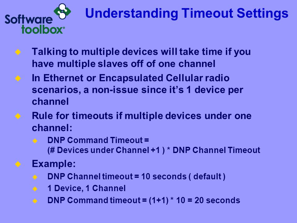 Understanding Timeout Settings  Talking to multiple devices will take time if you have multiple slaves off of one channel  In Ethernet or Encapsulat