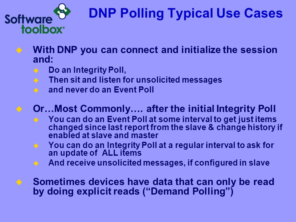 DNP Polling Typical Use Cases  With DNP you can connect and initialize the session and:  Do an Integrity Poll,  Then sit and listen for unsolicited