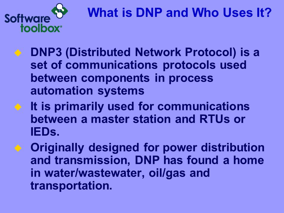 What is DNP and Who Uses It?  DNP3 (Distributed Network Protocol) is a set of communications protocols used between components in process automation