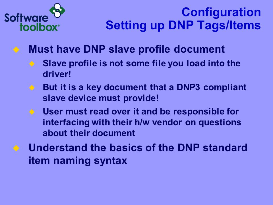 Configuration Setting up DNP Tags/Items  Must have DNP slave profile document  Slave profile is not some file you load into the driver!  But it is