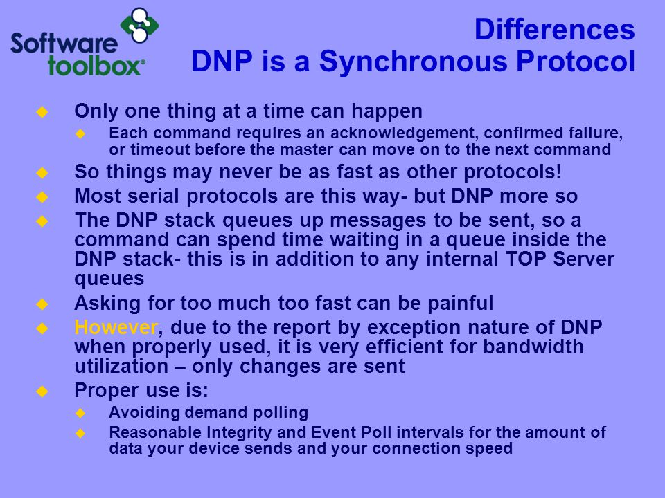 Differences DNP is a Synchronous Protocol  Only one thing at a time can happen  Each command requires an acknowledgement, confirmed failure, or time
