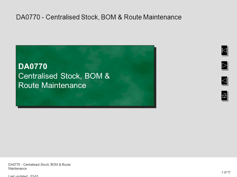 1 of 17 DA0770 - Centralised Stock, BOM & Route Maintenance Last updated: 03-01 DA0770 - Centralised Stock, BOM & Route Maintenance DA0770 Centralised Stock, BOM & Route Maintenance
