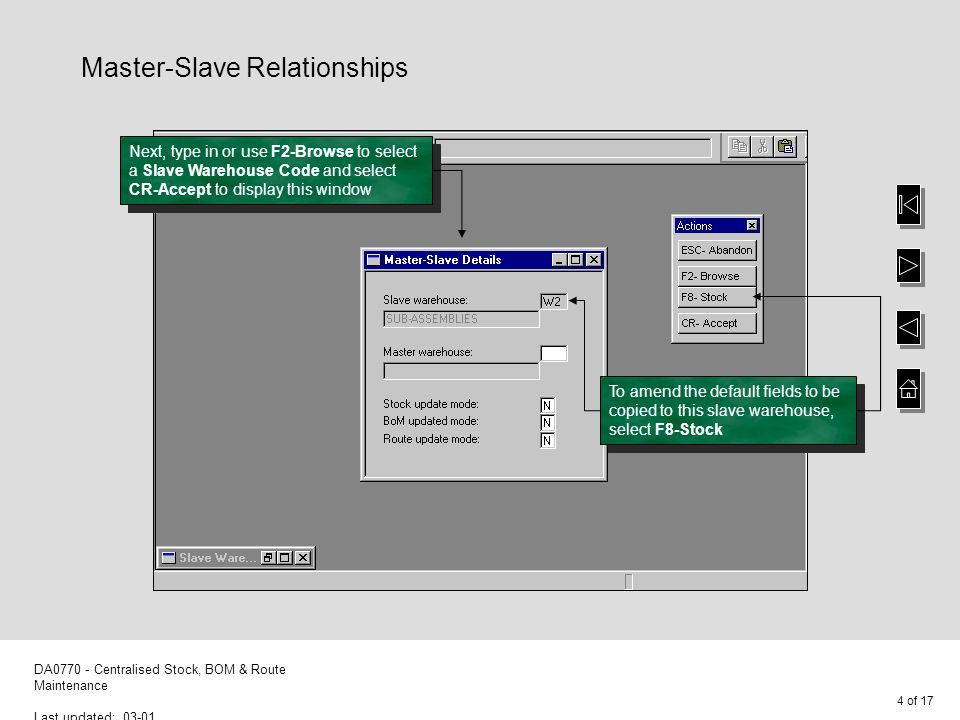 4 of 17 DA0770 - Centralised Stock, BOM & Route Maintenance Last updated: 03-01 Master-Slave Relationships Next, type in or use F2-Browse to select a Slave Warehouse Code and select CR-Accept to display this window To amend the default fields to be copied to this slave warehouse, select F8-Stock