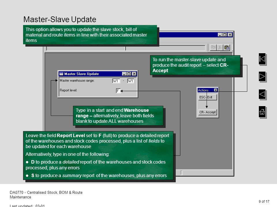10 of 17 DA0770 - Centralised Stock, BOM & Route Maintenance Last updated: 03-01 Master-Slave Update The progress of the updates are displayed – the audit report is produced when the run has finished Warning: If you set the Update mode flag in the Master- Slave Relationship to C to create stock items and only have some fields flagged for copying, you might find the resulting stock item is invalid ' – error messages will be displayed during stock transactions or when updating the stock record via Full Stock Details
