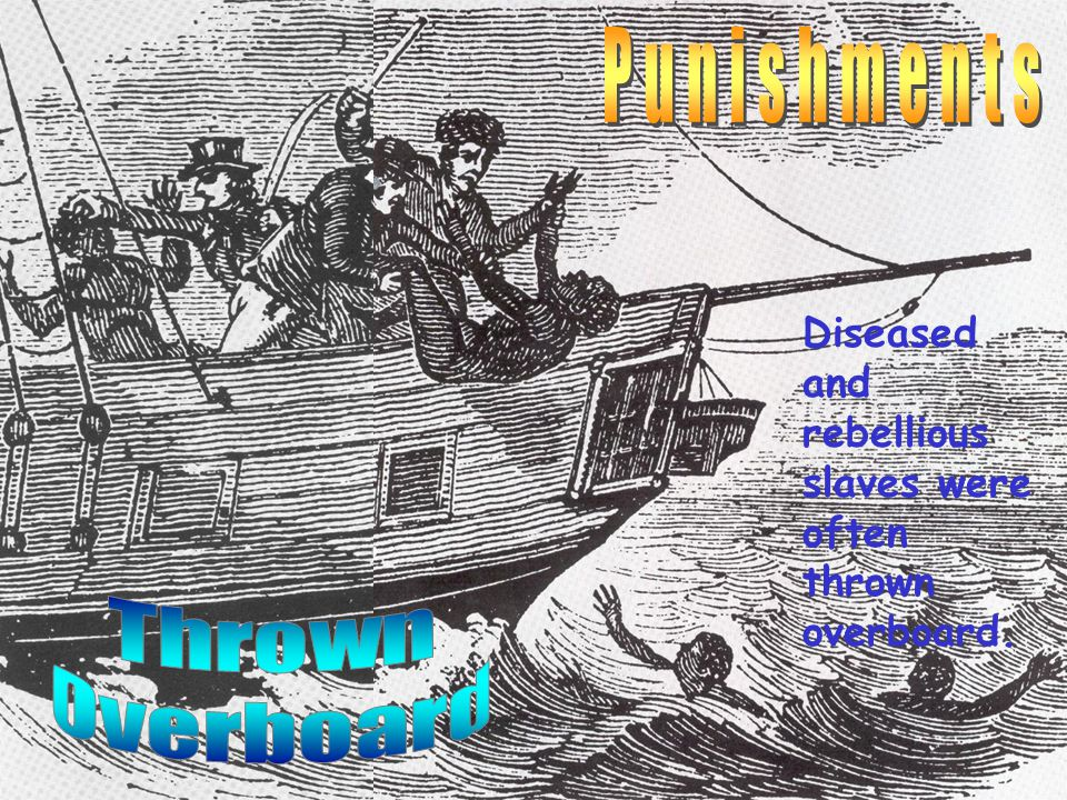 Diseased and rebellious slaves were often thrown overboard.