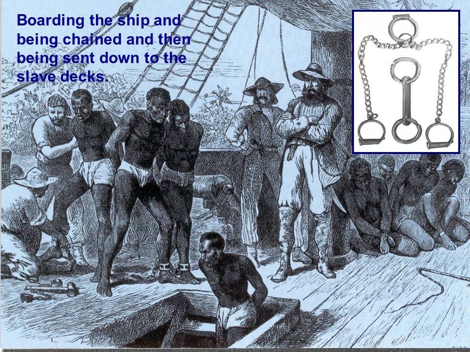Boarding the ship and being chained and then being sent down to the slave decks.