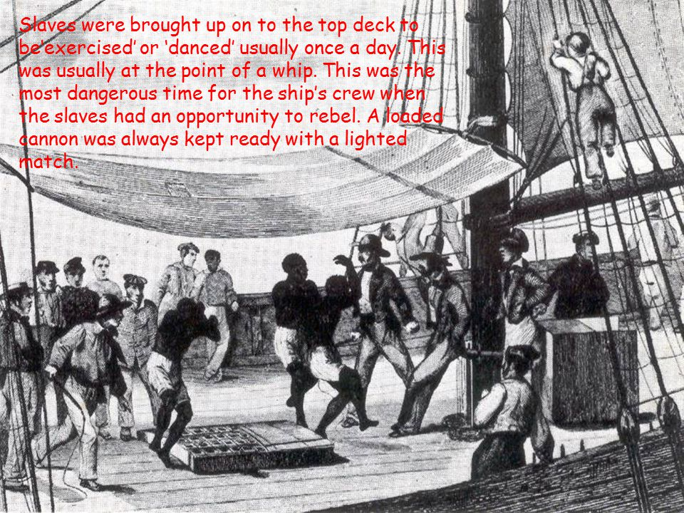 Slaves were brought up on to the top deck to be'exercised' or 'danced' usually once a day.