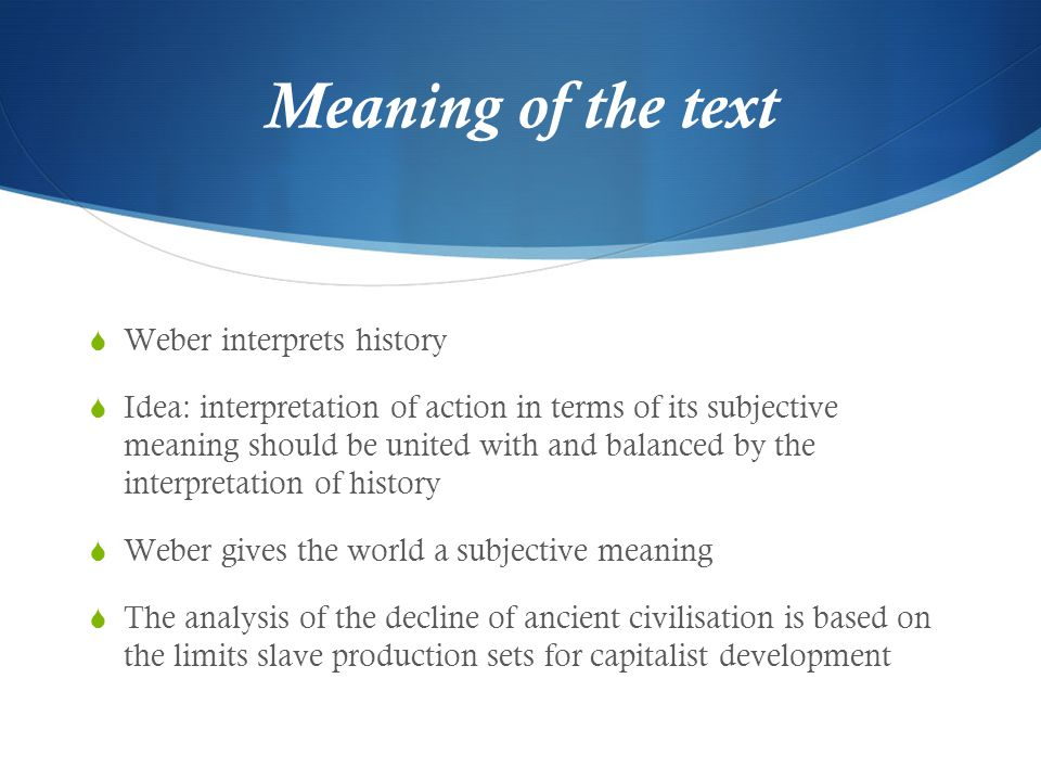Meaning of the text  Weber interprets history  Idea: interpretation of action in terms of its subjective meaning should be united with and balanced