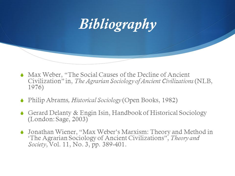 "Bibliography  Max Weber, ""The Social Causes of the Decline of Ancient Civilization"" in, The Agrarian Sociology of Ancient Civilizations (NLB, 1976) "