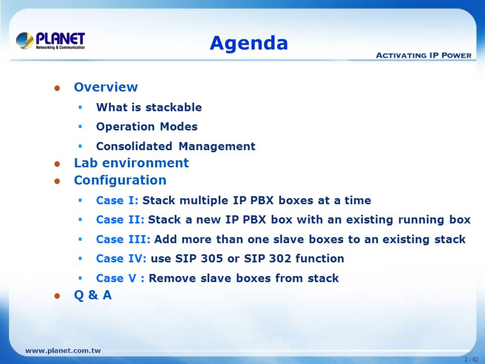 www.planet.com.tw 2 / 62 Agenda Overview  What is stackable  Operation Modes  Consolidated Management Lab environment Configuration  Case I: Stack multiple IP PBX boxes at a time  Case II: Stack a new IP PBX box with an existing running box  Case III: Add more than one slave boxes to an existing stack  Case IV: use SIP 305 or SIP 302 function  Case V : Remove slave boxes from stack Q & A