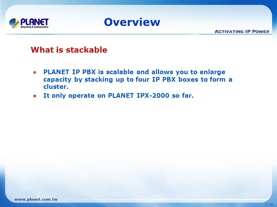 www.planet.com.tw 3 / 62 Overview PLANET IP PBX is scalable and allows you to enlarge capacity by stacking up to four IP PBX boxes to form a cluster.
