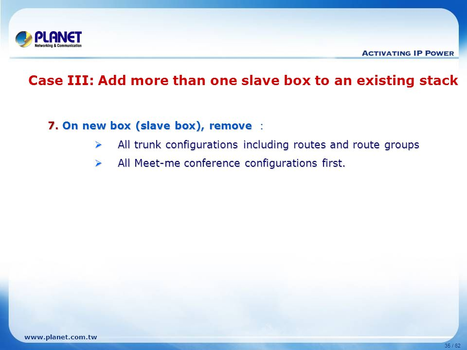 www.planet.com.tw 35 / 62 7. On new box (slave box), remove :  All trunk configurations including routes and route groups  All Meet-me conference co