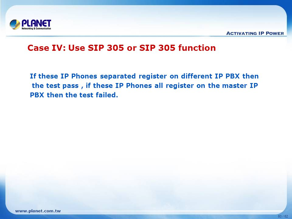 www.planet.com.tw 60 / 62 If these IP Phones separated register on different IP PBX then the test pass, if these IP Phones all register on the master