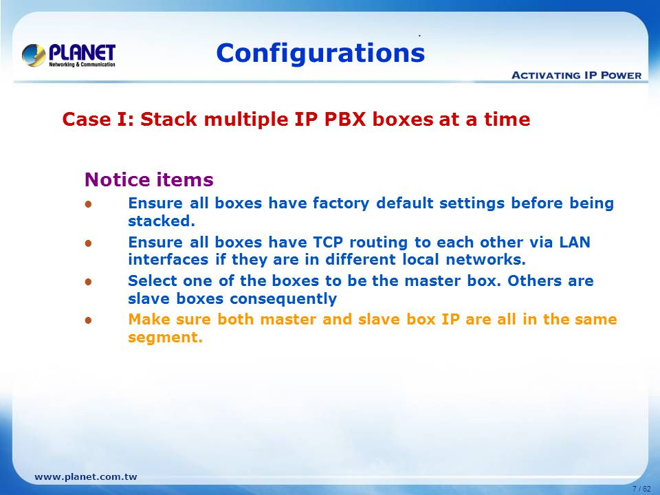 www.planet.com.tw 7 / 62. Configurations Notice items Ensure all boxes have factory default settings before being stacked. Ensure all boxes have TCP r