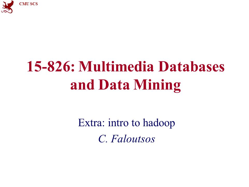 CMU SCS 15-826: Multimedia Databases and Data Mining Extra: intro to hadoop C. Faloutsos