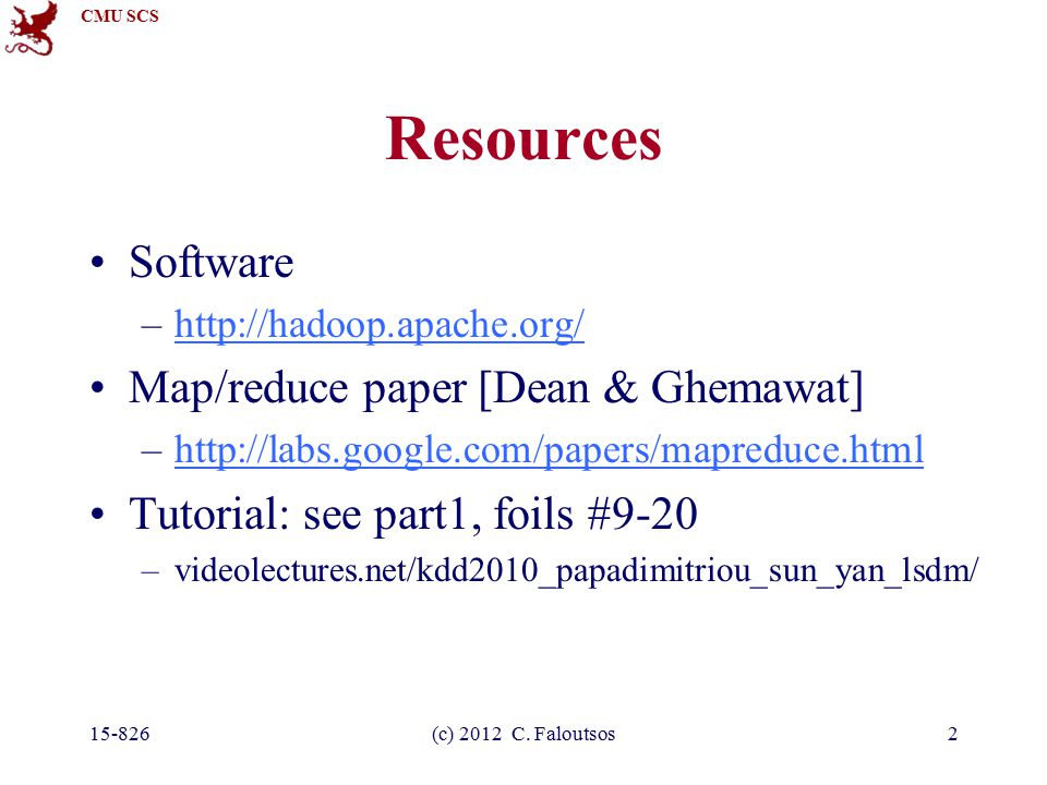 CMU SCS Resources Software –http://hadoop.apache.org/http://hadoop.apache.org/ Map/reduce paper [Dean & Ghemawat] –http://labs.google.com/papers/mapreduce.htmlhttp://labs.google.com/papers/mapreduce.html Tutorial: see part1, foils #9-20 –videolectures.net/kdd2010_papadimitriou_sun_yan_lsdm/ 15-826(c) 2012 C.