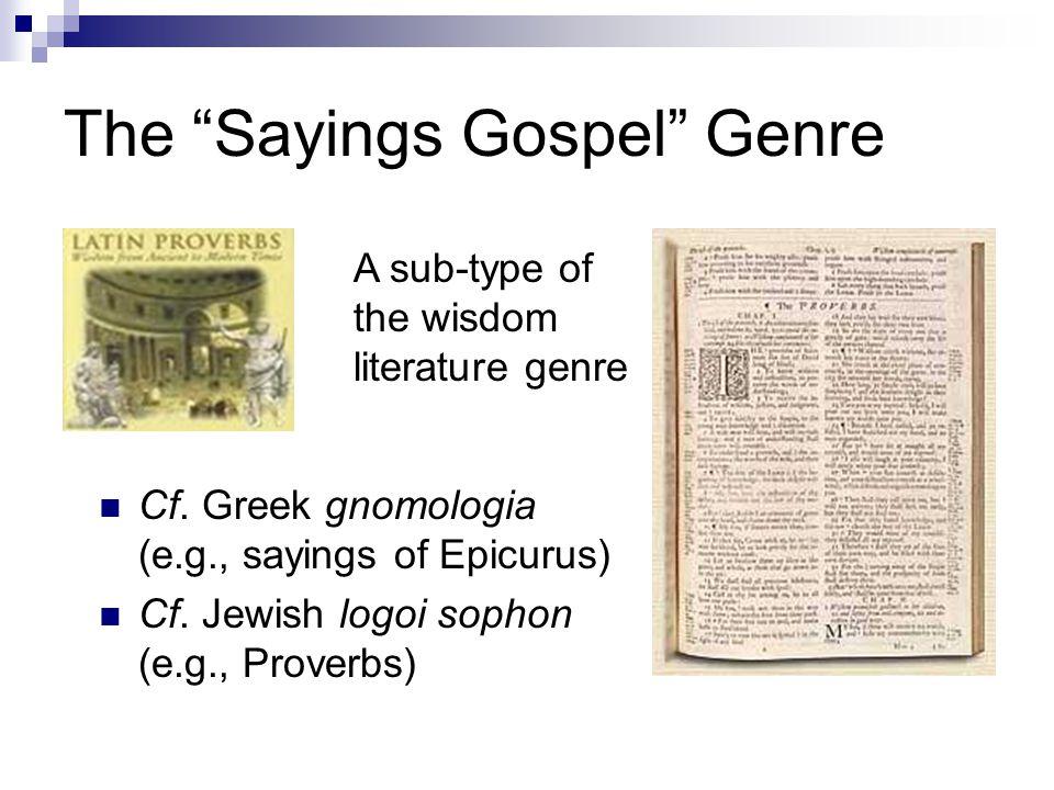 "The ""Sayings Gospel"" Genre Cf. Greek gnomologia (e.g., sayings of Epicurus) Cf. Jewish logoi sophon (e.g., Proverbs) A sub-type of the wisdom literatu"