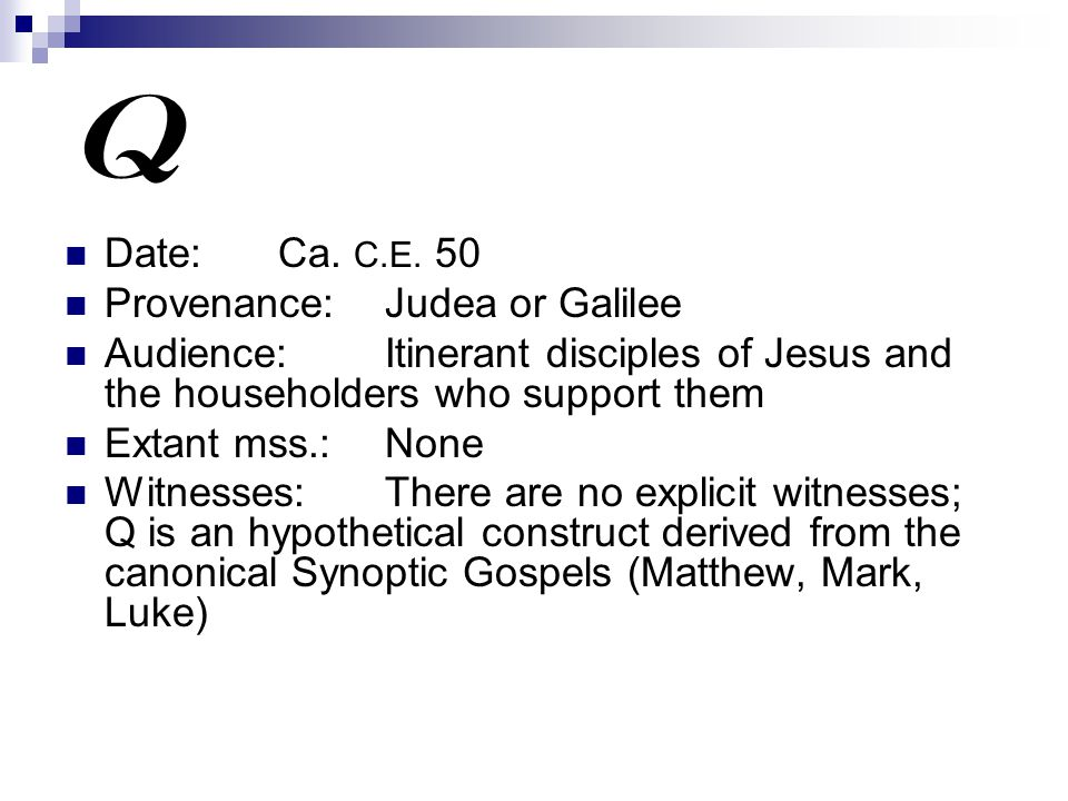 Q Date:Ca. C.E. 50 Provenance:Judea or Galilee Audience:Itinerant disciples of Jesus and the householders who support them Extant mss.:None Witnesses: