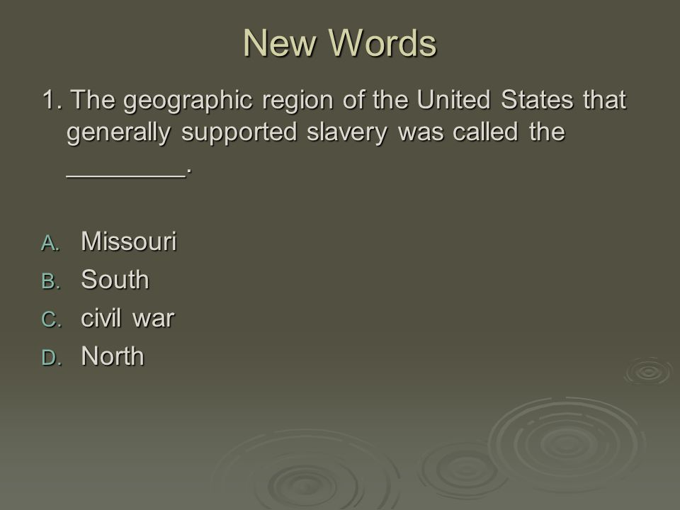 New Words 1. The geographic region of the United States that generally supported slavery was called the ________. A. Missouri B. South C. civil war D.