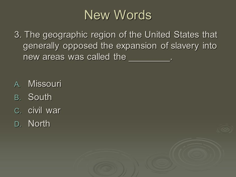 New Words 3. The geographic region of the United States that generally opposed the expansion of slavery into new areas was called the ________. A. Mis