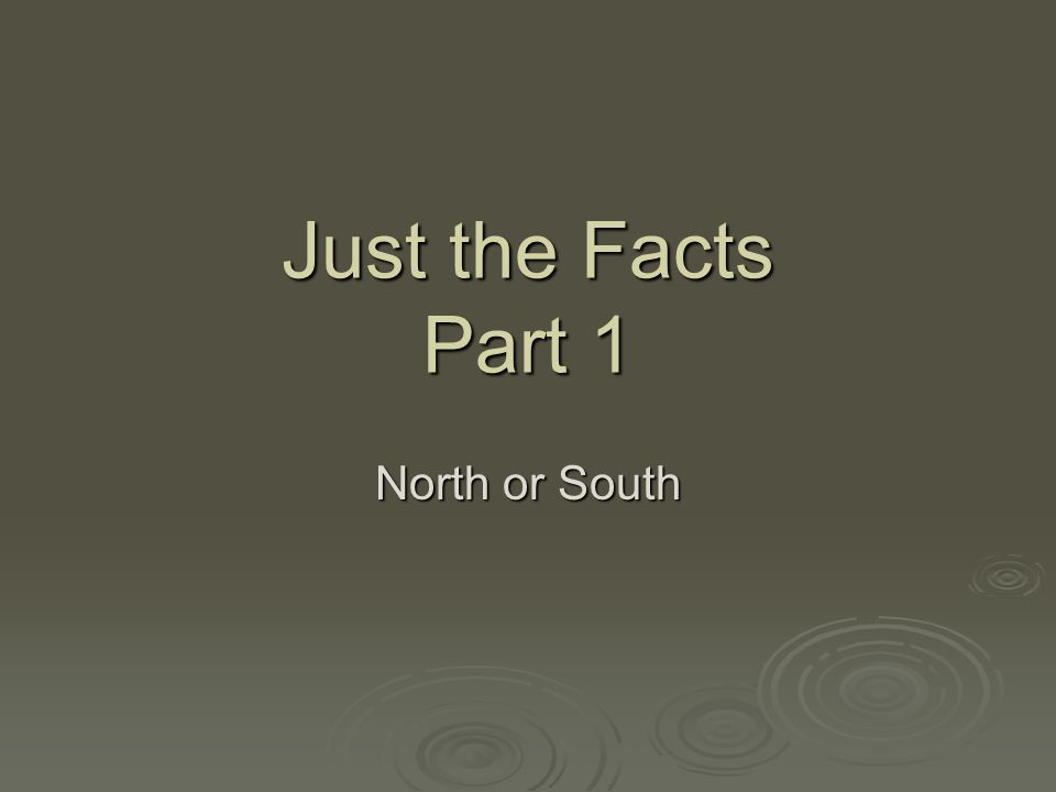 Just the Facts Part 1 North or South