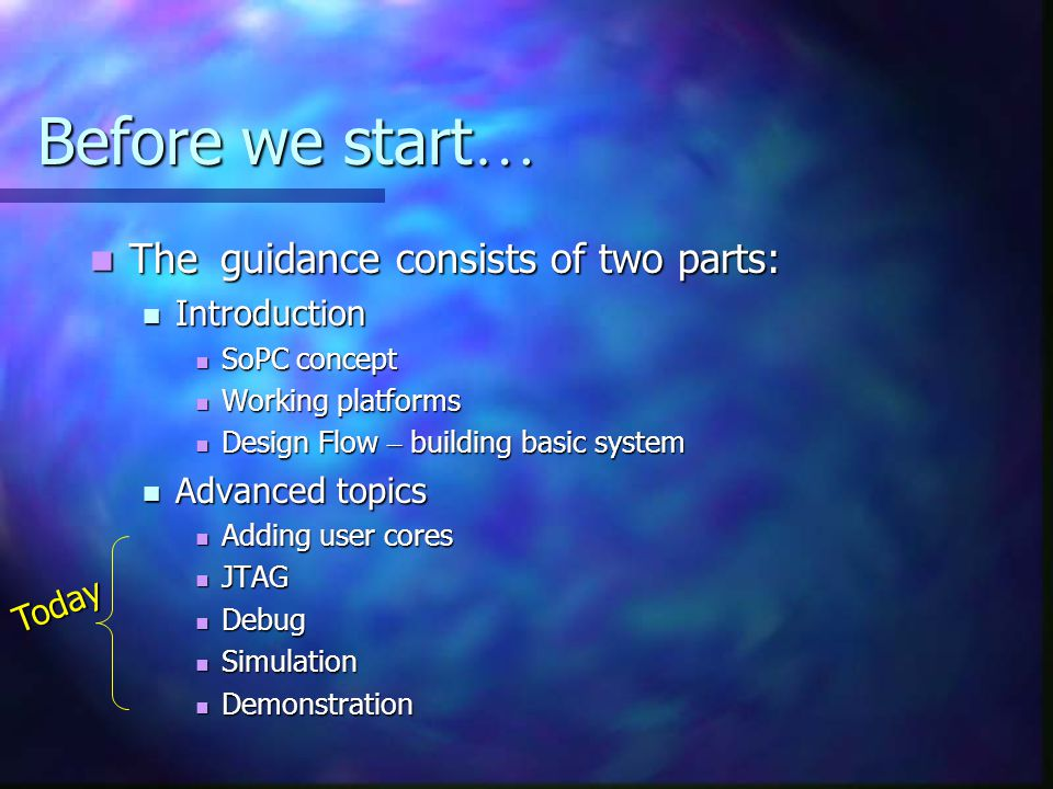 Before we start … The guidance consists of two parts: The guidance consists of two parts: Introduction Introduction SoPC concept SoPC concept Working platforms Working platforms Design Flow – building basic system Design Flow – building basic system Advanced topics Advanced topics Adding user cores Adding user cores JTAG JTAG Debug Debug Simulation Simulation Demonstration Demonstration Today