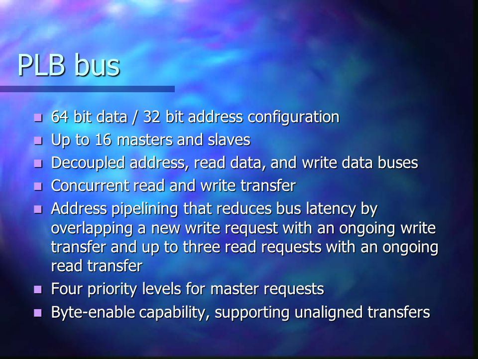 PLB bus 64 bit data / 32 bit address configuration Up to 16 masters and slaves Decoupled address, read data, and write data buses Concurrent read and write transfer Address pipelining that reduces bus latency by overlapping a new write request with an ongoing write transfer and up to three read requests with an ongoing read transfer Four priority levels for master requests Byte-enable capability, supporting unaligned transfers