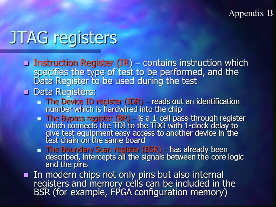 JTAG registers Instruction Register (IR) – contains instruction which specifies the type of test to be performed, and the Data Register to be used during the test Instruction Register (IR) – contains instruction which specifies the type of test to be performed, and the Data Register to be used during the test Data Registers: Data Registers: The Device ID register (IDR) – reads out an identification number which is hardwired into the chip The Device ID register (IDR) – reads out an identification number which is hardwired into the chip The Bypass register (BR) – is a 1-cell pass-through register which connects the TDI to the TDO with 1-clock delay to give test equipment easy access to another device in the test chain on the same board The Bypass register (BR) – is a 1-cell pass-through register which connects the TDI to the TDO with 1-clock delay to give test equipment easy access to another device in the test chain on the same board The Boundary Scan register (BSR) – has already been described, intercepts all the signals between the core logic and the pins The Boundary Scan register (BSR) – has already been described, intercepts all the signals between the core logic and the pins In modern chips not only pins but also internal registers and memory cells can be included in the BSR (for example, FPGA configuration memory) In modern chips not only pins but also internal registers and memory cells can be included in the BSR (for example, FPGA configuration memory) Appendix B