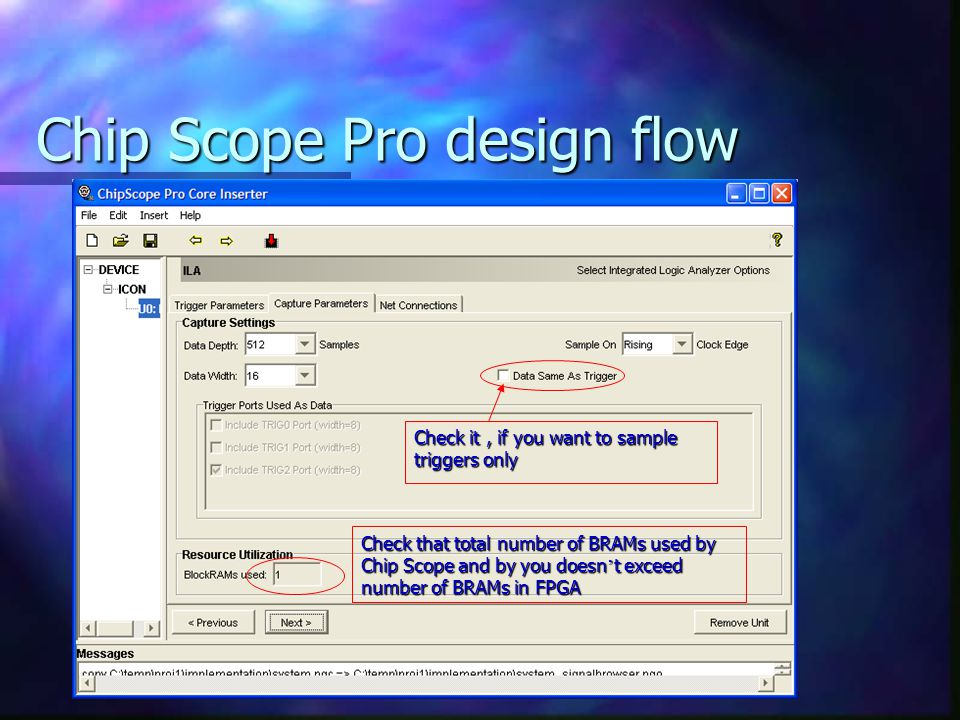 Chip Scope Pro design flow Check that total number of BRAMs used by Chip Scope and by you doesn ' t exceed number of BRAMs in FPGA Check it, if you want to sample triggers only