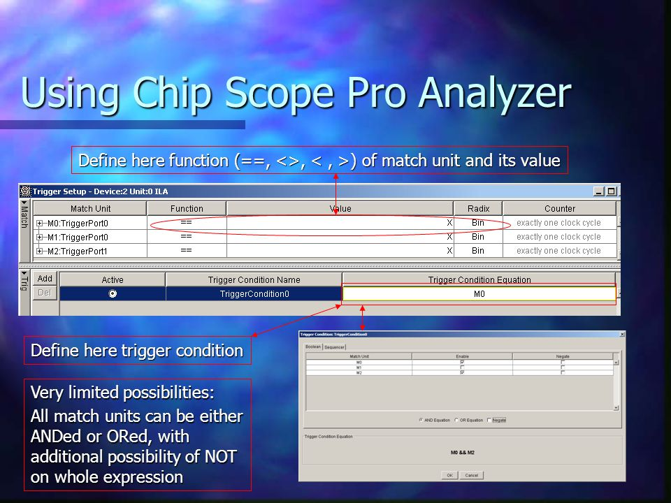 Using Chip Scope Pro Analyzer Define here function (==, <>, ) of match unit and its value Define here trigger condition Very limited possibilities: All match units can be either ANDed or ORed, with additional possibility of NOT on whole expression