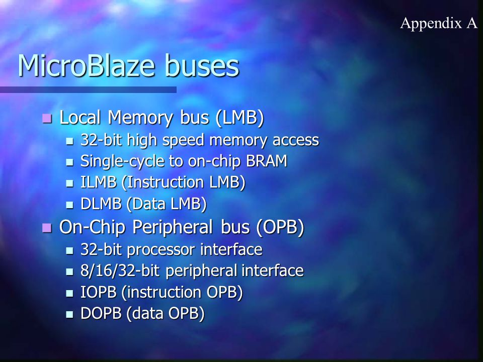 MicroBlaze buses Local Memory bus (LMB) Local Memory bus (LMB) 32-bit high speed memory access 32-bit high speed memory access Single-cycle to on-chip BRAM Single-cycle to on-chip BRAM ILMB (Instruction LMB) ILMB (Instruction LMB) DLMB (Data LMB) DLMB (Data LMB) On-Chip Peripheral bus (OPB) On-Chip Peripheral bus (OPB) 32-bit processor interface 32-bit processor interface 8/16/32-bit peripheral interface 8/16/32-bit peripheral interface IOPB (instruction OPB) IOPB (instruction OPB) DOPB (data OPB) DOPB (data OPB) Appendix A