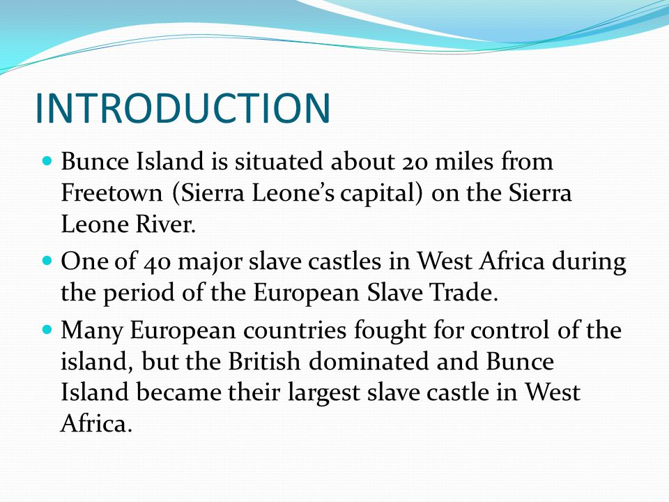 INTRODUCTION Bunce Island is situated about 20 miles from Freetown (Sierra Leone's capital) on the Sierra Leone River.
