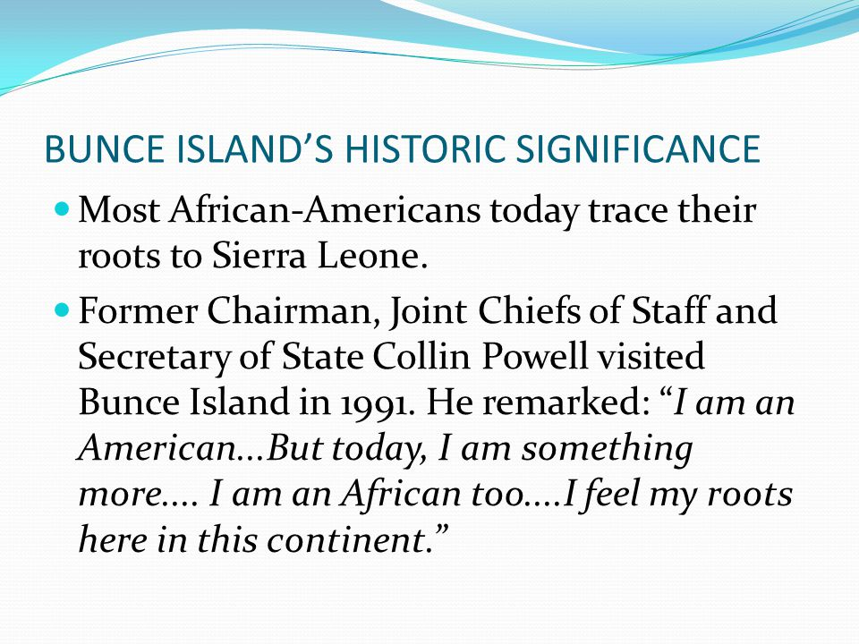BUNCE ISLAND'S HISTORIC SIGNIFICANCE Most African-Americans today trace their roots to Sierra Leone.