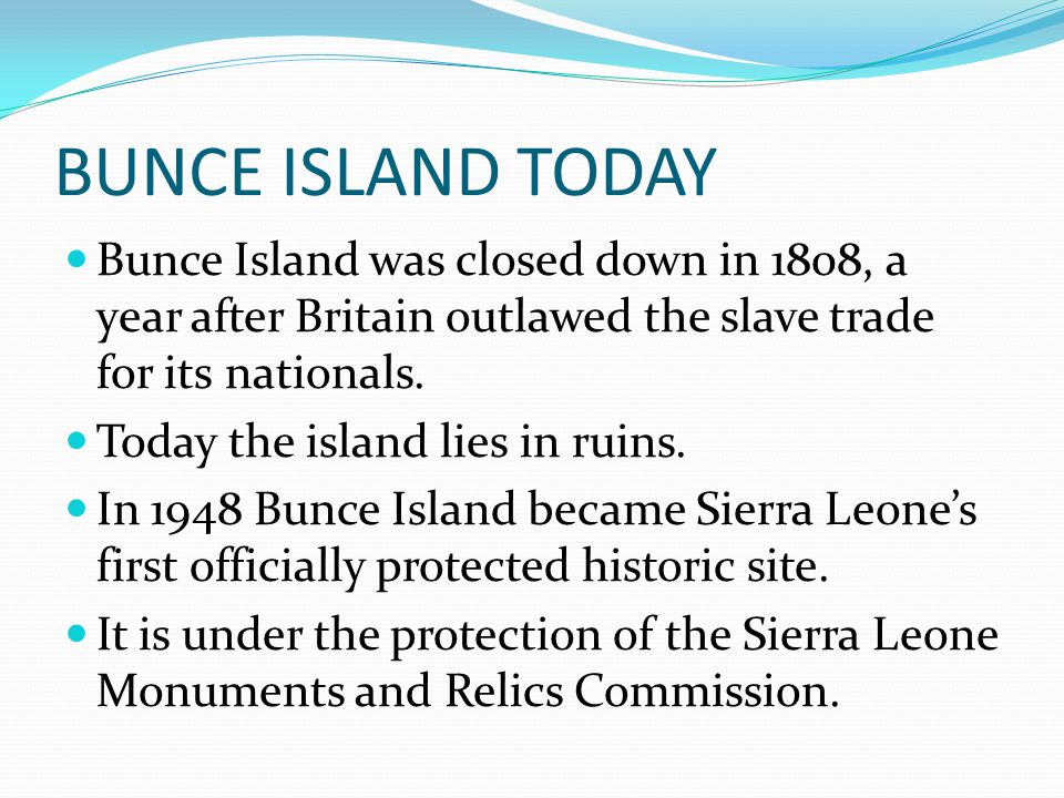 BUNCE ISLAND TODAY Bunce Island was closed down in 1808, a year after Britain outlawed the slave trade for its nationals.