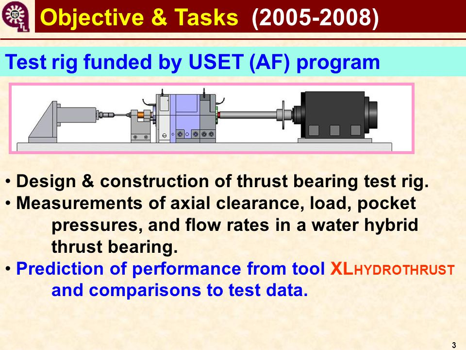 3 Objective & Tasks (2005-2008) Test rig funded by USET (AF) program Design & construction of thrust bearing test rig. Measurements of axial clearance