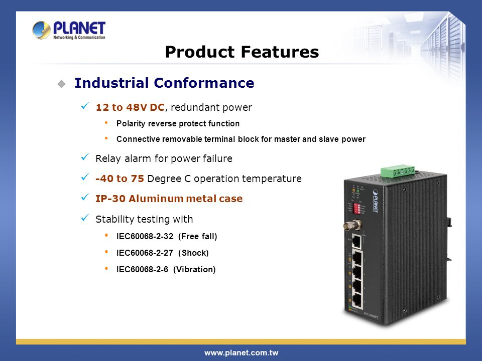 Industrial Conformance 12 to 48V DC, redundant power Polarity reverse protect function Connective removable terminal block for master and slave power Relay alarm for power failure -40 to 75 Degree C operation temperature IP-30 Aluminum metal case Stability testing with IEC60068-2-32 (Free fall) IEC60068-2-27 (Shock) IEC60068-2-6 (Vibration) Product Features