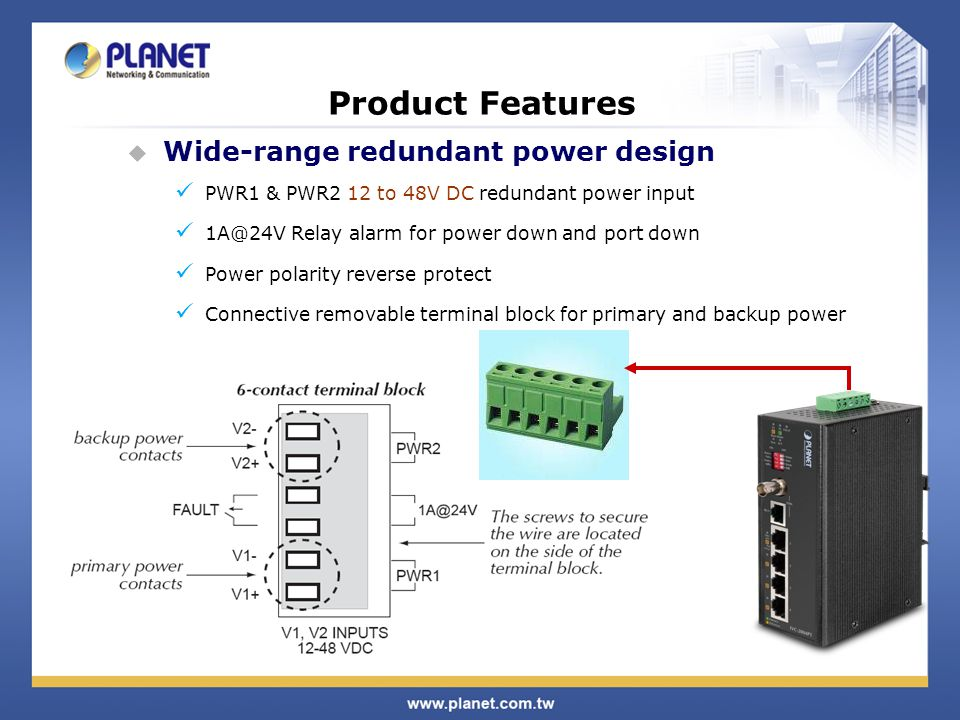 Wide-range redundant power design PWR1 & PWR2 12 to 48V DC redundant power input 1A@24V Relay alarm for power down and port down Power polarity reverse protect Connective removable terminal block for primary and backup power