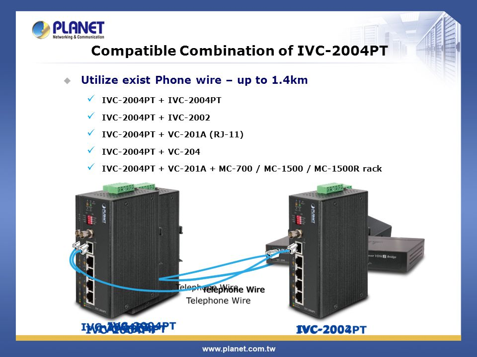 Compatible Combination of IVC-2004PT  Utilize exist Phone wire – up to 1.4km IVC-2004PT + IVC-2004PT IVC-2004PT + IVC-2002 IVC-2004PT + VC-201A (RJ-11) IVC-2004PT + VC-204 IVC-2004PT + VC-201A + MC-700 / MC-1500 / MC-1500R rack