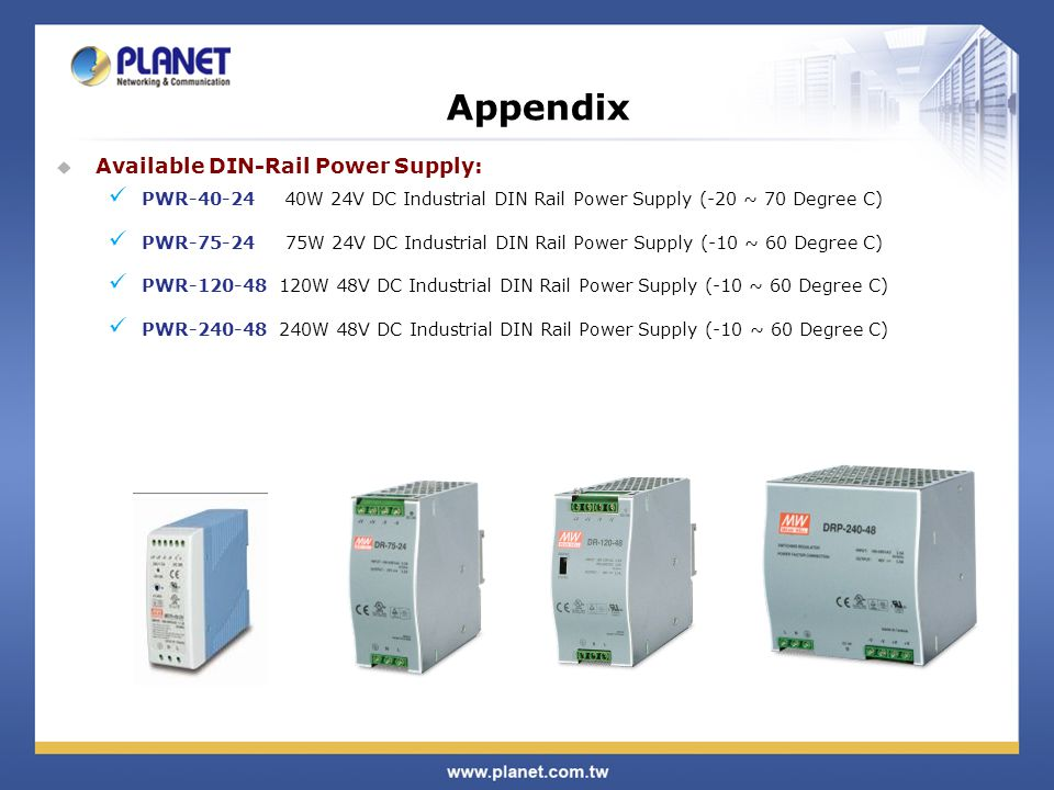  Available DIN-Rail Power Supply: PWR-40-24 40W 24V DC Industrial DIN Rail Power Supply (-20 ~ 70 Degree C) PWR-75-24 75W 24V DC Industrial DIN Rail Power Supply (-10 ~ 60 Degree C) PWR-120-48 120W 48V DC Industrial DIN Rail Power Supply (-10 ~ 60 Degree C) PWR-240-48 240W 48V DC Industrial DIN Rail Power Supply (-10 ~ 60 Degree C) Appendix