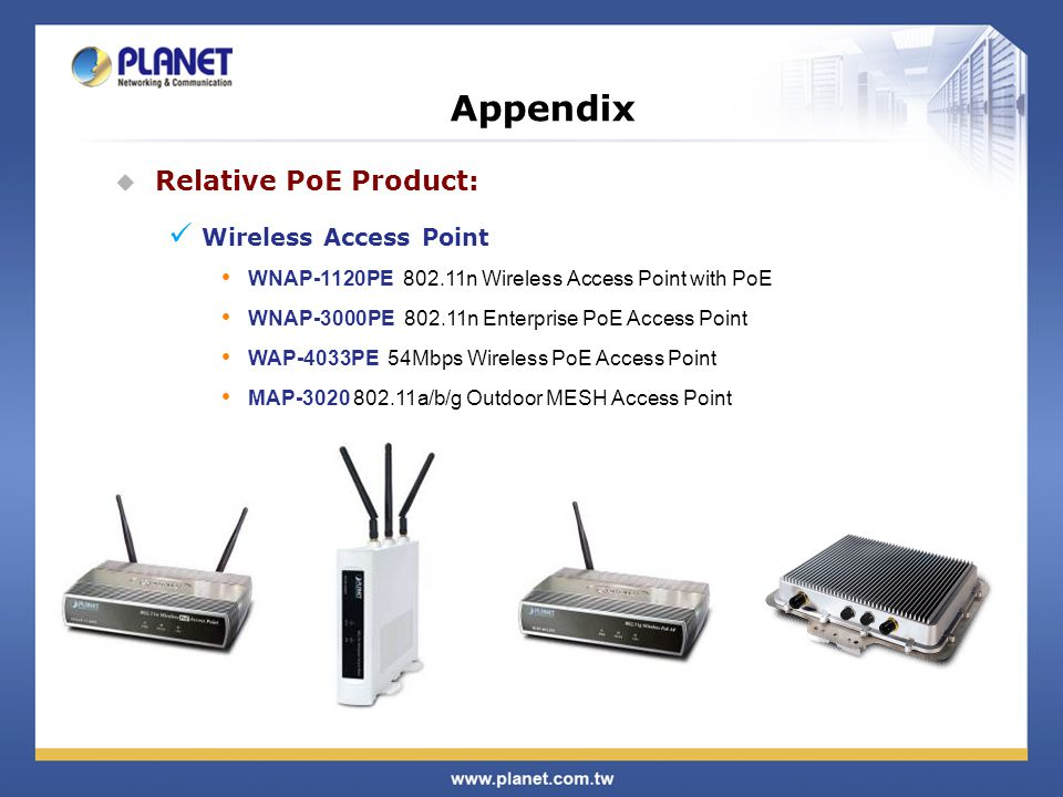  Relative PoE Product: Wireless Access Point WNAP-1120PE 802.11n Wireless Access Point with PoE WNAP-3000PE 802.11n Enterprise PoE Access Point WAP-4033PE 54Mbps Wireless PoE Access Point MAP-3020 802.11a/b/g Outdoor MESH Access Point Appendix